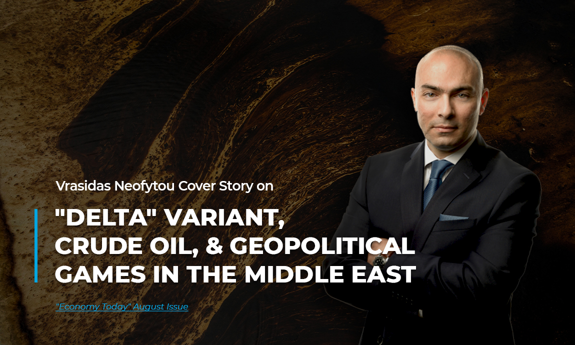 """Vrasidas Neofytou analysis on """"Delta"""" variant, crude oil, and geopolitical games in the Middle East featured in """"Economy Today"""" August's issue"""